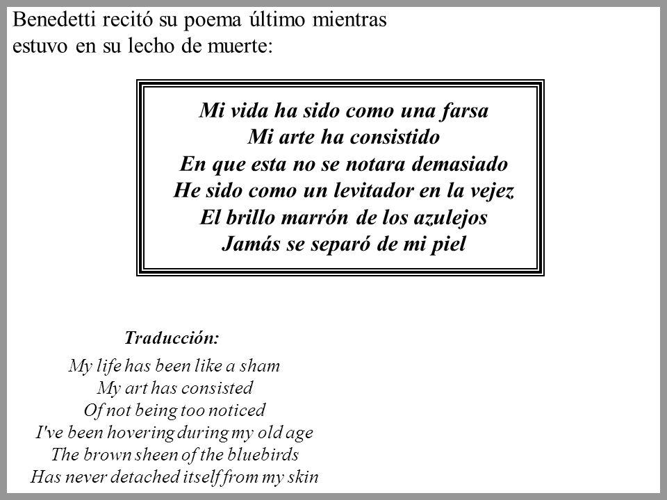 Benedetti recitó su poema último mientras estuvo en su lecho de muerte: Mi vida ha sido como una farsa Mi arte ha consistido En que esta no se notara demasiado He sido como un levitador en la vejez El brillo marrón de los azulejos Jamás se separó de mi piel My life has been like a sham My art has consisted Of not being too noticed I ve been hovering during my old age The brown sheen of the bluebirds Has never detached itself from my skin Traducción: