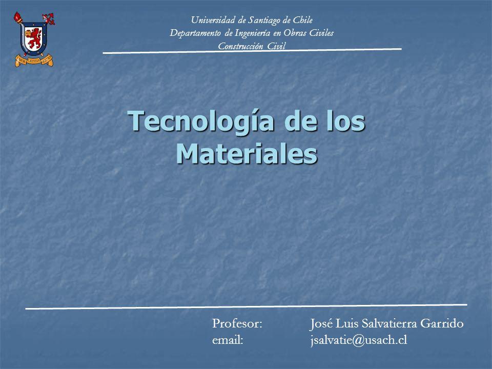 Tecnología de los Materiales Profesor: José Luis Salvatierra Garrido email: jsalvatie@usach.cl Universidad de Santiago de Chile Departamento de Ingeni