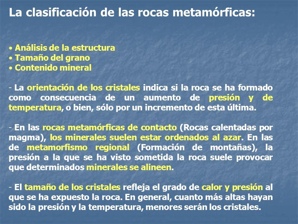 La clasificación de las rocas metamórficas: Análisis de la estructura Tamaño del grano Contenido mineral - La orientación de los cristales indica si l
