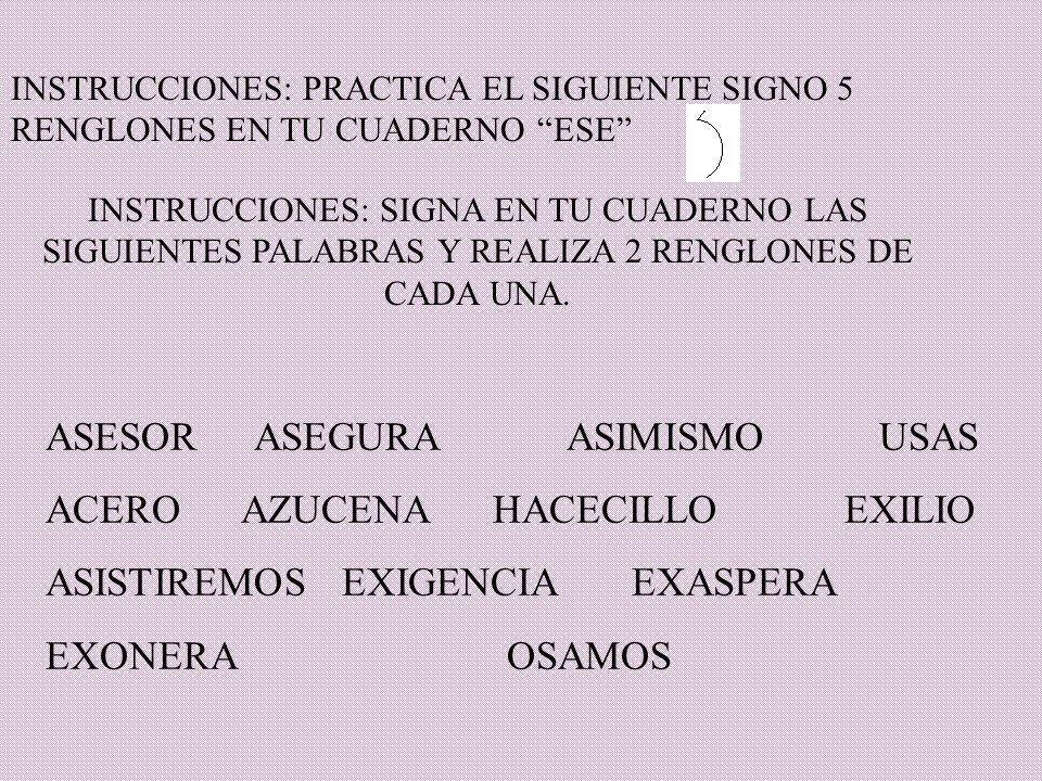 INSTRUCCIONES: SIGNA EN TU CUADERNO LAS SIGUIENTES PALABRAS Y REALIZA 2 RENGLONES DE CADA UNA. INSTRUCCIONES: PRACTICA EL SIGUIENTE SIGNO 5 RENGLONES