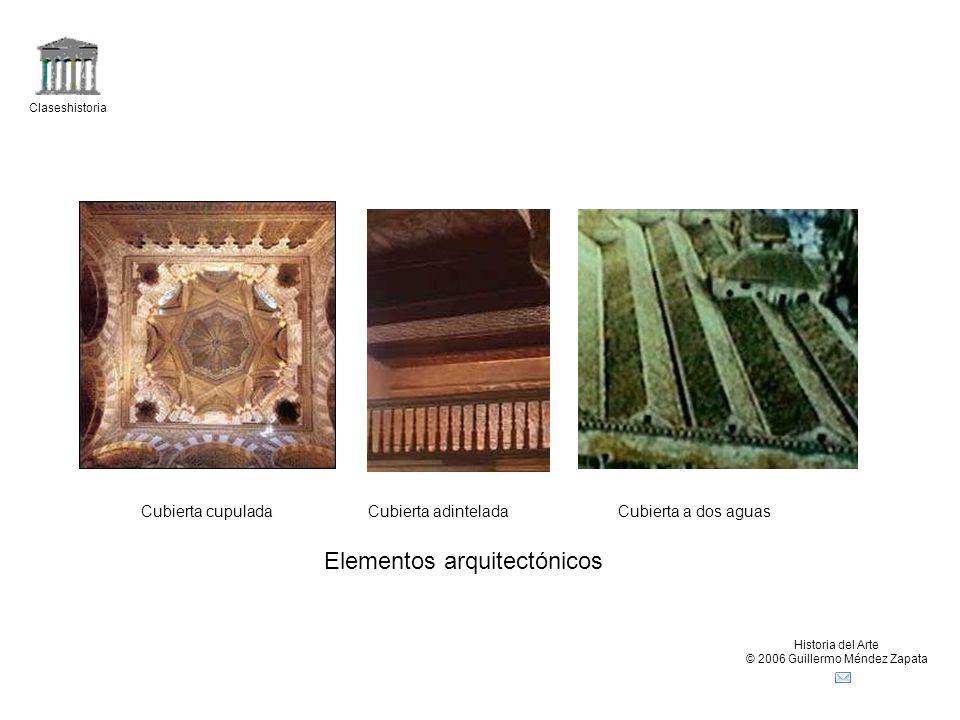 Claseshistoria Historia del Arte © 2006 Guillermo Méndez Zapata Cubierta cupuladaCubierta adinteladaCubierta a dos aguas Elementos arquitectónicos