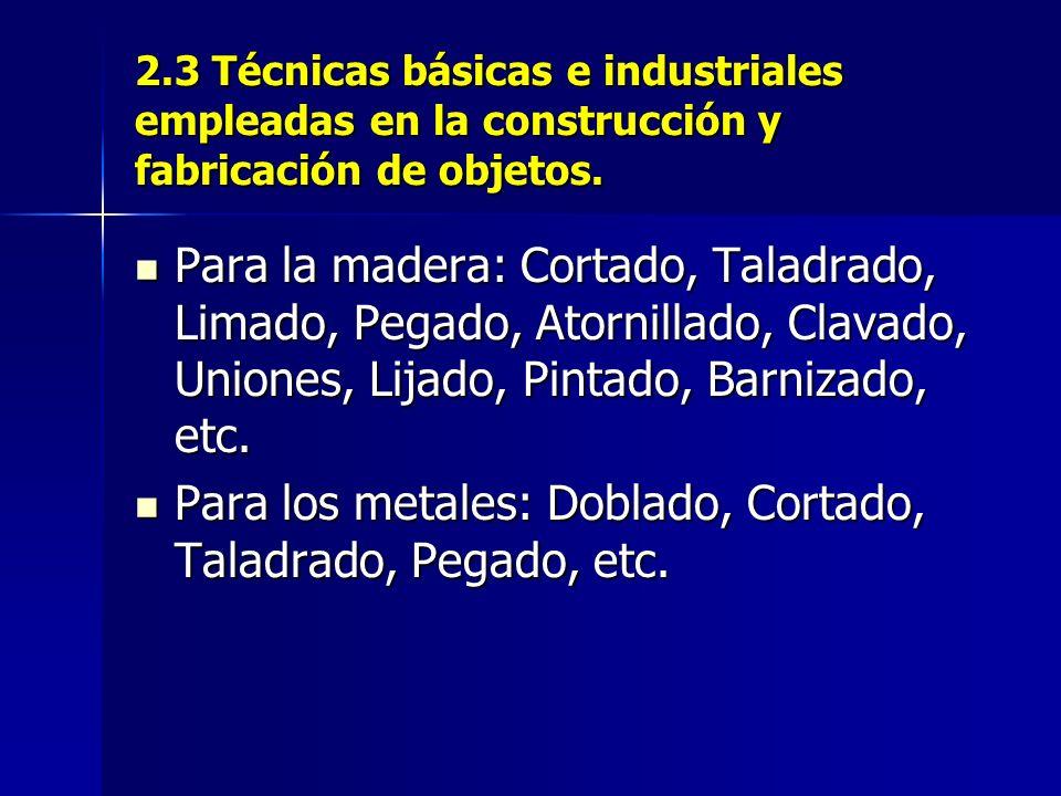 2.3 Técnicas básicas e industriales empleadas en la construcción y fabricación de objetos.