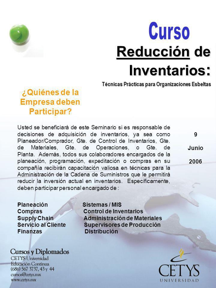 9 Junio 2006 Reducción de Inventarios : Técnicas Prácticas para Organizaciones Esbeltas Beneficios que Obtendrá al Reducir sus Inventarios : Mejora en la Utilidad Neta de la Compañía.