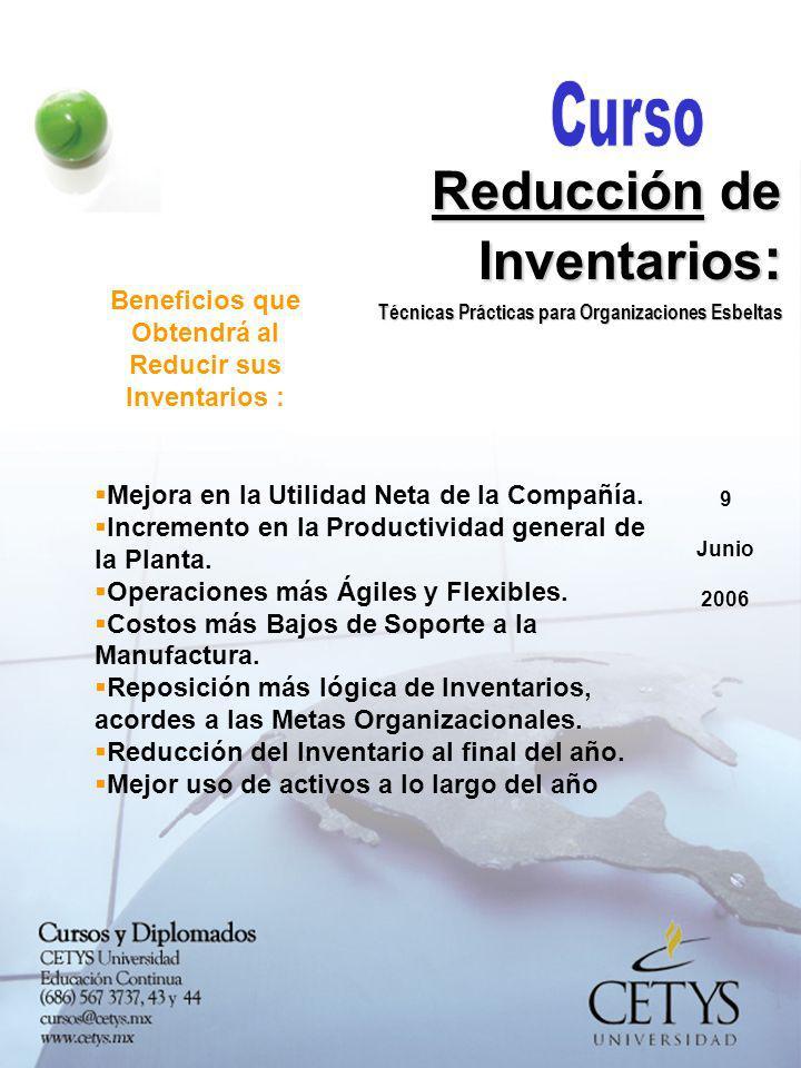 9 Junio 2006 Reducción de Inventarios : Técnicas Prácticas para Organizaciones Esbeltas Beneficios que Obtendrá al Reducir sus Inventarios : Mejora en