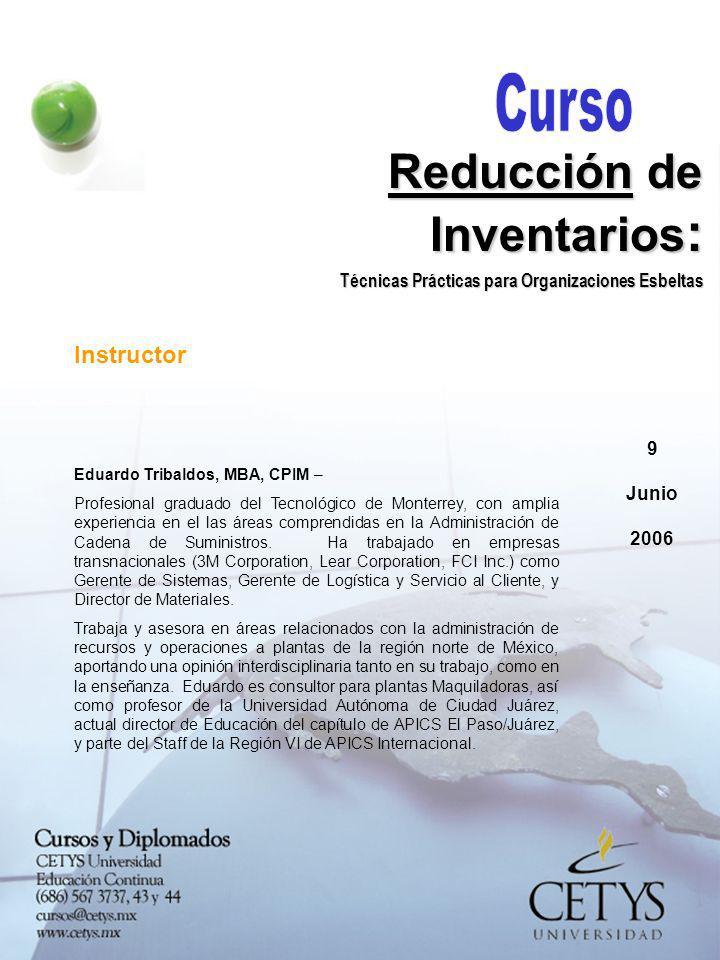 9 Junio 2006 Reducción de Inventarios : Técnicas Prácticas para Organizaciones Esbeltas Instructor Eduardo Tribaldos, MBA, CPIM – Profesional graduado