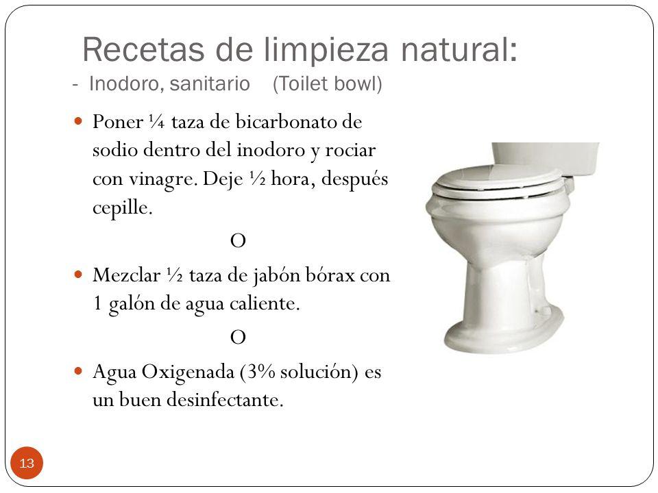Recetas de limpieza natural: - Inodoro, sanitario (Toilet bowl) Poner ¼ taza de bicarbonato de sodio dentro del inodoro y rociar con vinagre. Deje ½ h