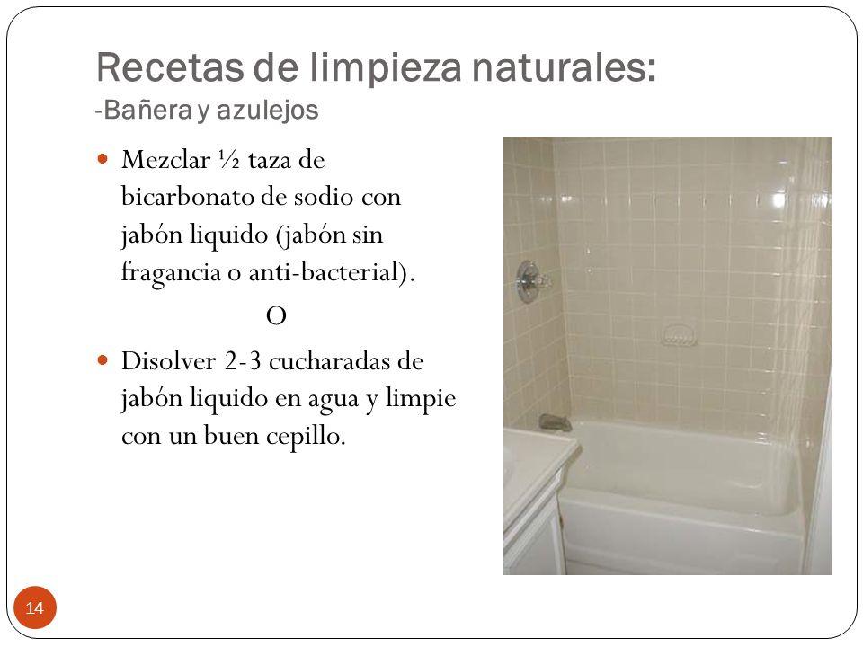 Recetas de limpieza naturales: -Bañera y azulejos Mezclar ½ taza de bicarbonato de sodio con jabón liquido (jabón sin fragancia o anti-bacterial). O D