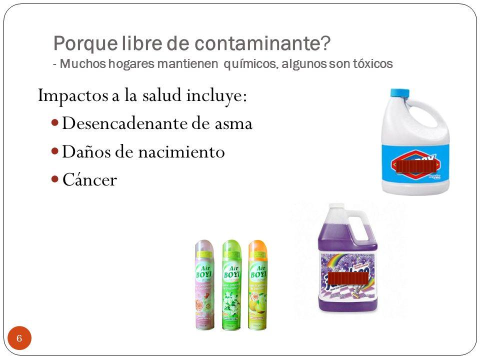 Porque libre de contaminante? - Muchos hogares mantienen químicos, algunos son tóxicos Impactos a la salud incluye: Desencadenante de asma Daños de na