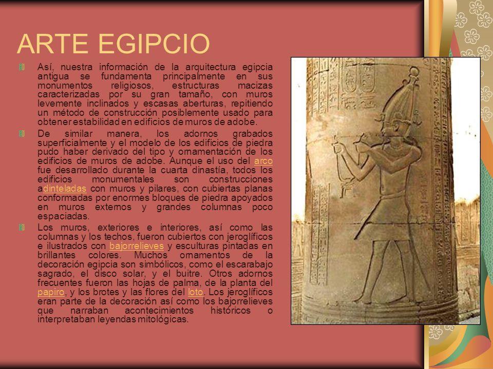 ARTE EGIPCIO Así, nuestra información de la arquitectura egipcia antigua se fundamenta principalmente en sus monumentos religiosos, estructuras maciza