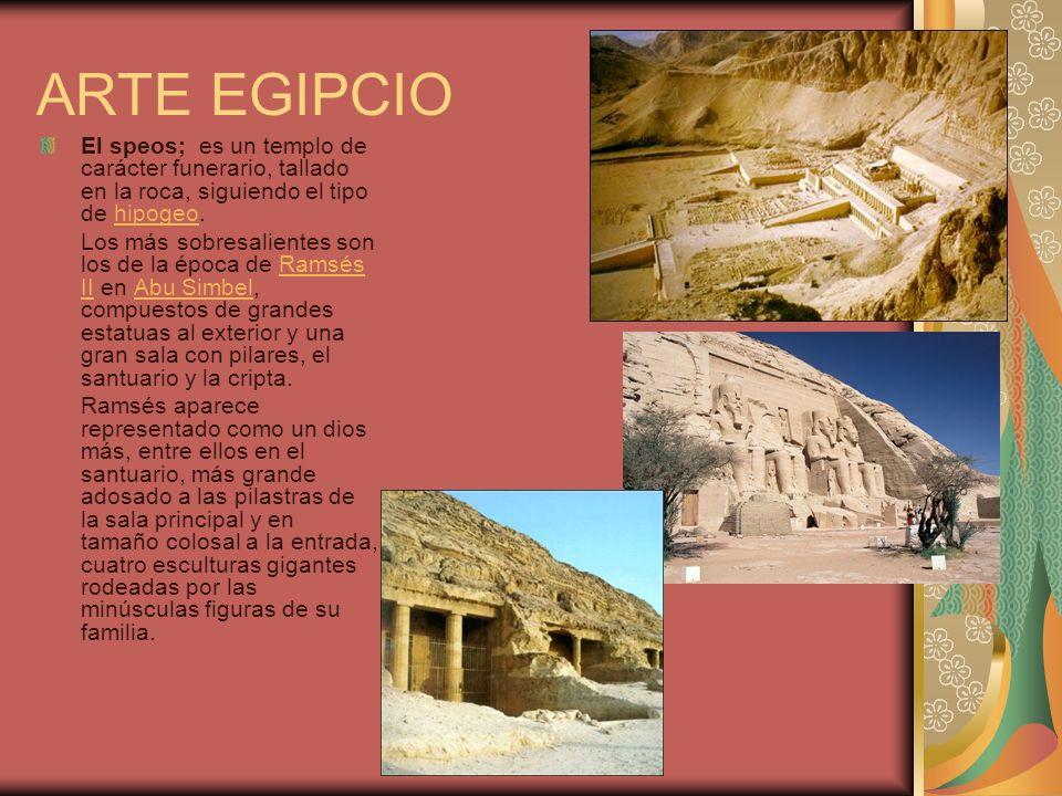 ARTE EGIPCIO El speos; es un templo de carácter funerario, tallado en la roca, siguiendo el tipo de hipogeo.hipogeo Los más sobresalientes son los de