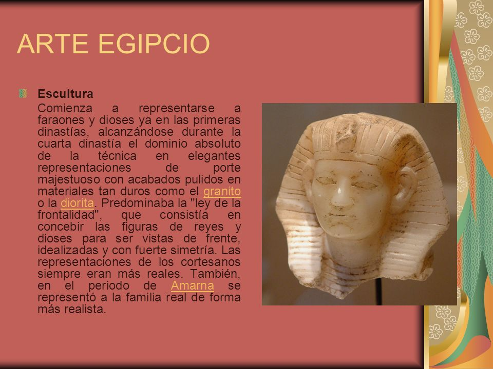 ARTE EGIPCIO Escultura Comienza a representarse a faraones y dioses ya en las primeras dinastías, alcanzándose durante la cuarta dinastía el dominio a