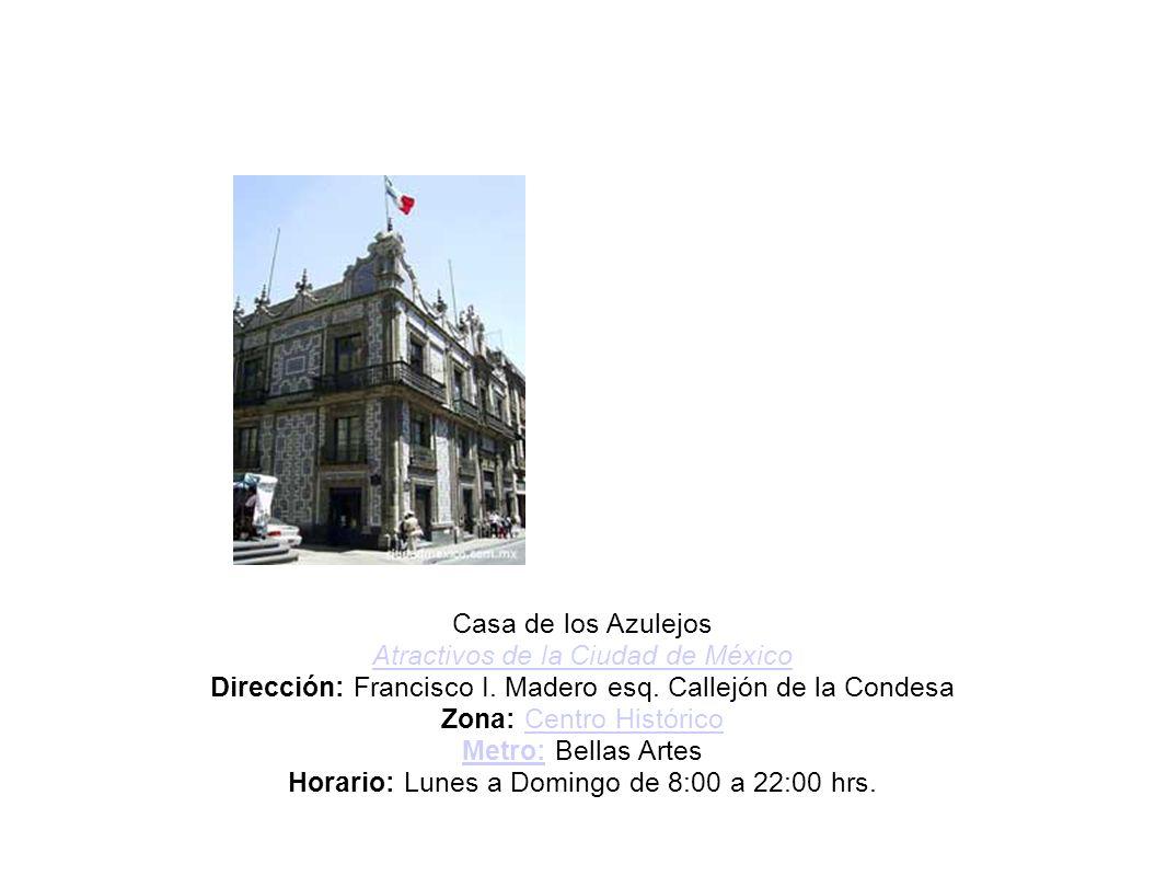 Casa de los Azulejos Atractivos de la Ciudad de México Dirección: Francisco I. Madero esq. Callejón de la Condesa Zona: Centro Histórico Metro: Bellas