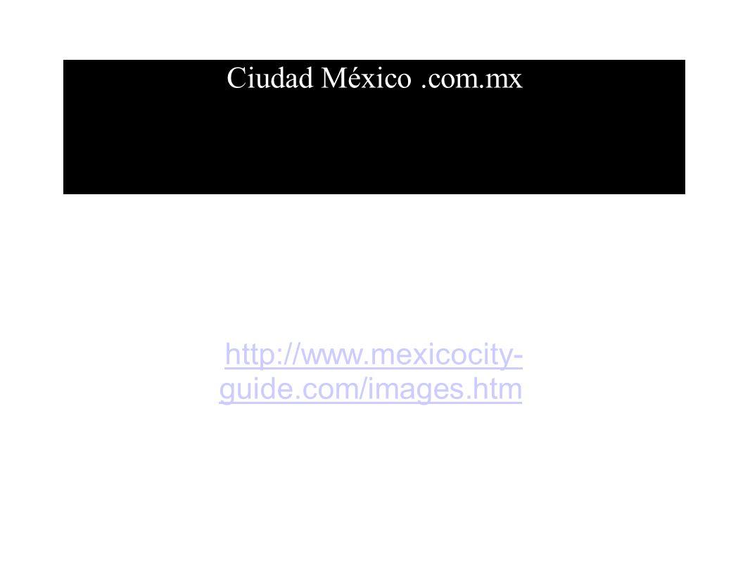 Ciudad México.com.mx http://www.mexicocity- guide.com/images.htmhttp://www.mexicocity- guide.com/images.htm