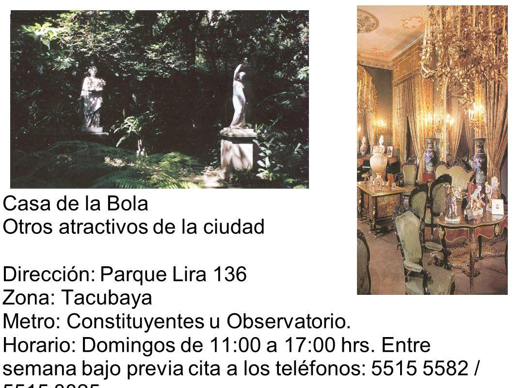 Casa de la Bola Otros atractivos de la ciudad Dirección: Parque Lira 136 Zona: Tacubaya Metro: Constituyentes u Observatorio. Horario: Domingos de 11: