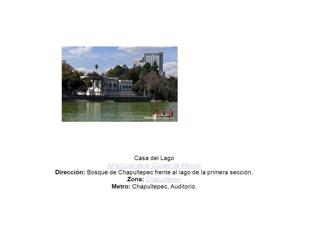 Casa del Lago Atractivos de la Ciudad de México Dirección: Bosque de Chapultepec frente al lago de la primera sección. Zona: Chapultepec Metro: Chapul