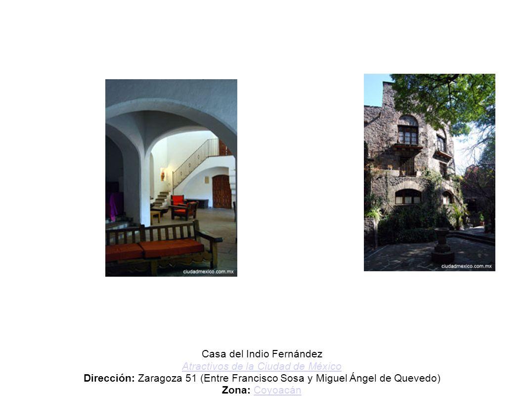 Casa del Indio Fernández Atractivos de la Ciudad de México Dirección: Zaragoza 51 (Entre Francisco Sosa y Miguel Ángel de Quevedo) Zona: Coyoacán Metr