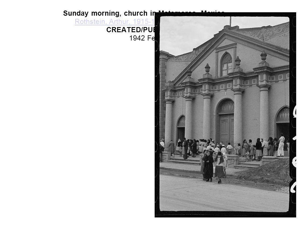 Sunday morning, church in Matamoros, Mexico. Rothstein, Arthur, 1915-1985, photographer. CREATED/PUBLISHED 1942 Feb. Rothstein, Arthur, 1915-1985,