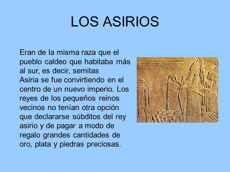 LOS ASIRIOS Eran de la misma raza que el pueblo caldeo que habitaba más al sur, es decir, semitas Asiria se fue convirtiendo en el centro de un nuevo imperio.