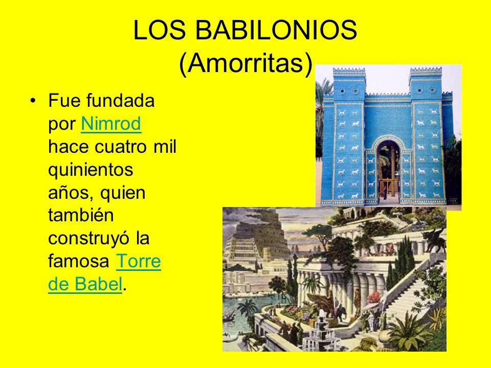 LOS BABILONIOS (Amorritas) Fue fundada por Nimrod hace cuatro mil quinientos años, quien también construyó la famosa Torre de Babel.NimrodTorre de Babel