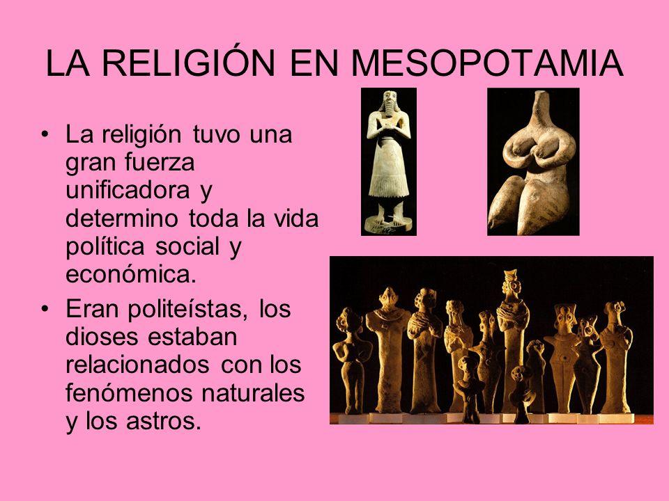 LA RELIGIÓN EN MESOPOTAMIA La religión tuvo una gran fuerza unificadora y determino toda la vida política social y económica.