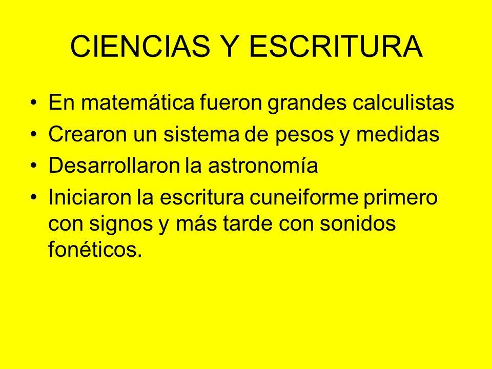 CIENCIAS Y ESCRITURA En matemática fueron grandes calculistas Crearon un sistema de pesos y medidas Desarrollaron la astronomía Iniciaron la escritura cuneiforme primero con signos y más tarde con sonidos fonéticos.