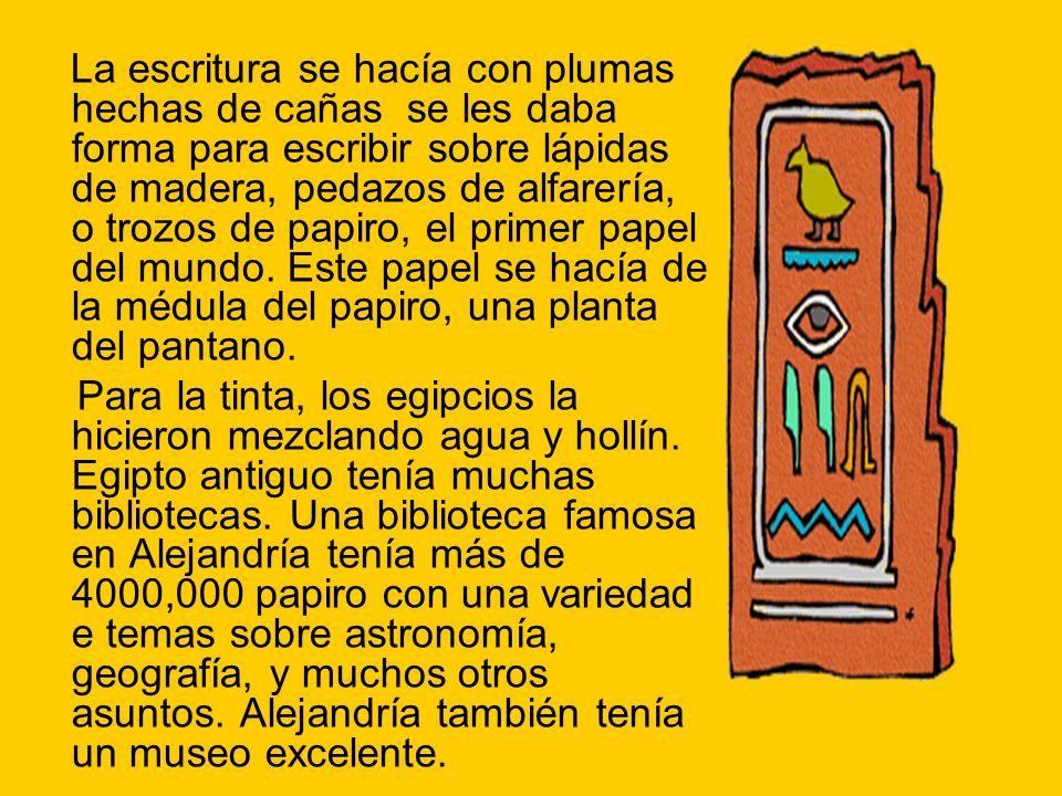 La escritura se hacía con plumas hechas de cañas se les daba forma para escribir sobre lápidas de madera, pedazos de alfarería, o trozos de papiro, el primer papel del mundo.