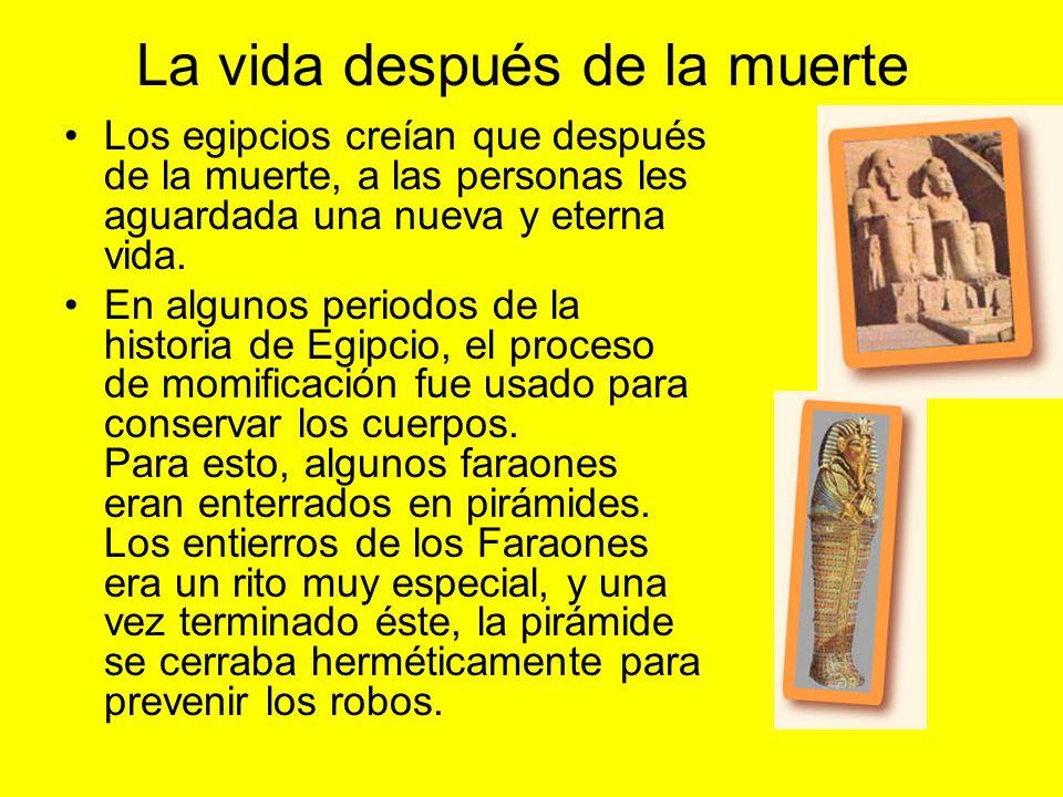 La vida después de la muerte Los egipcios creían que después de la muerte, a las personas les aguardada una nueva y eterna vida.