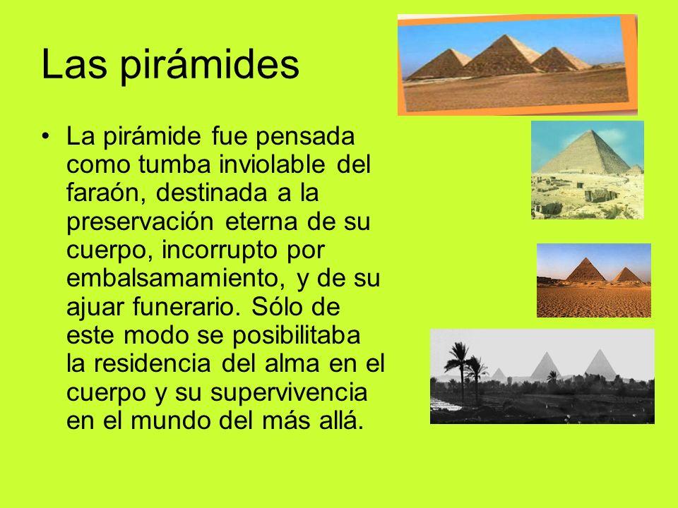 Las pirámides La pirámide fue pensada como tumba inviolable del faraón, destinada a la preservación eterna de su cuerpo, incorrupto por embalsamamiento, y de su ajuar funerario.