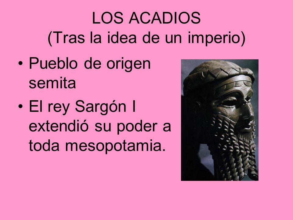 LOS ACADIOS (Tras la idea de un imperio) Pueblo de origen semita El rey Sargón I extendió su poder a toda mesopotamia.