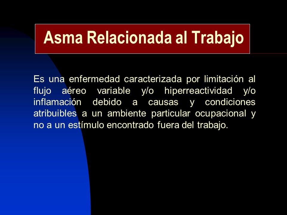 Asma Relacionada al Trabajo Es una enfermedad caracterizada por limitación al flujo aéreo variable y/o hiperreactividad y/o inflamación debido a causa