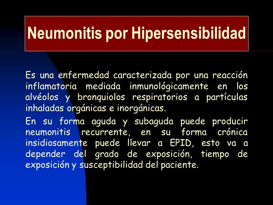 Neumonitis por Hipersensibilidad Es una enfermedad caracterizada por una reacción inflamatoria mediada inmunológicamente en los alvéolos y bronquiolos