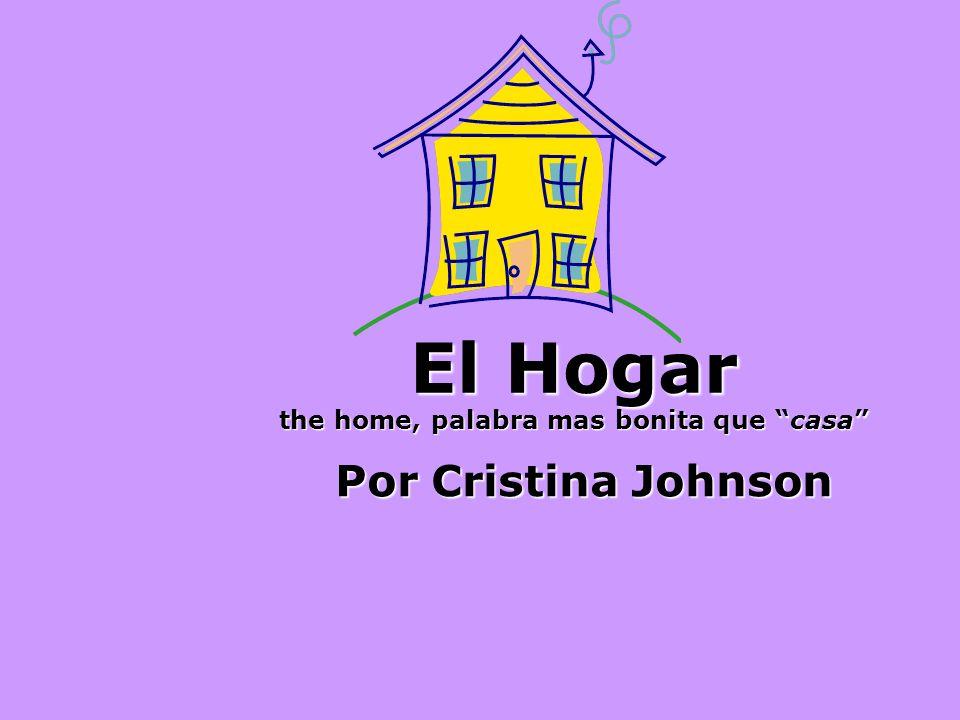 El Hogar the home, palabra mas bonita que casa Por Cristina Johnson