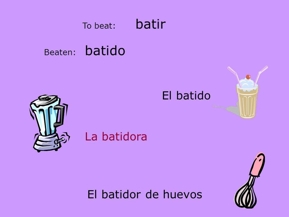 batir To beat: Beaten: batido El batido La batidora El batidor de huevos
