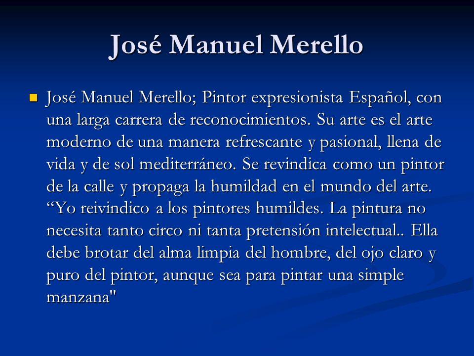 José Manuel Merello José Manuel Merello; Pintor expresionista Español, con una larga carrera de reconocimientos.