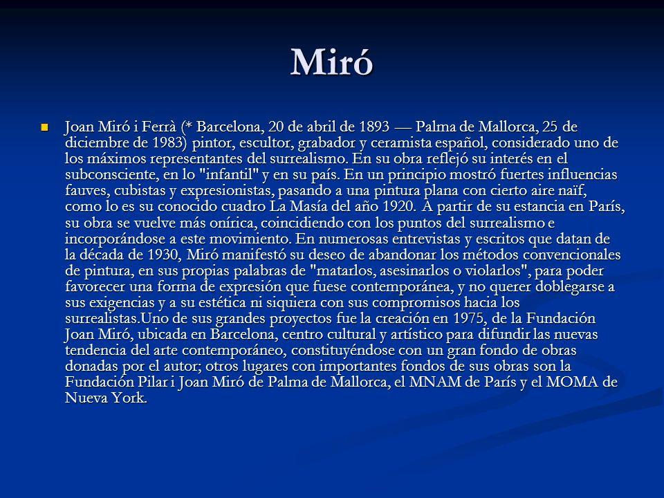 Miró Joan Miró i Ferrà (* Barcelona, 20 de abril de 1893 Palma de Mallorca, 25 de diciembre de 1983) pintor, escultor, grabador y ceramista español, considerado uno de los máximos representantes del surrealismo.