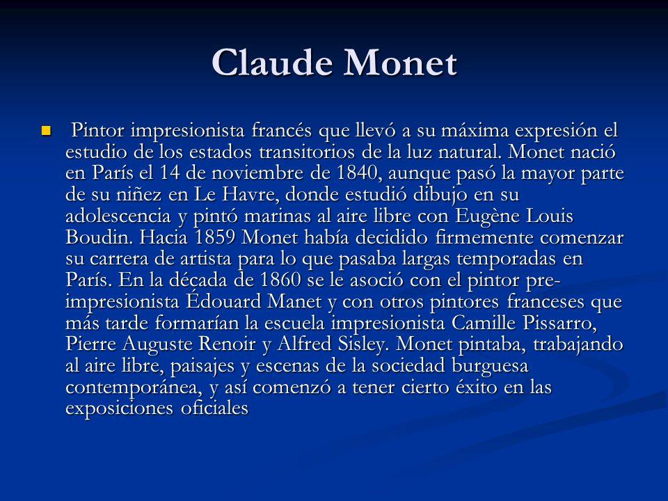Claude Monet Pintor impresionista francés que llevó a su máxima expresión el estudio de los estados transitorios de la luz natural.