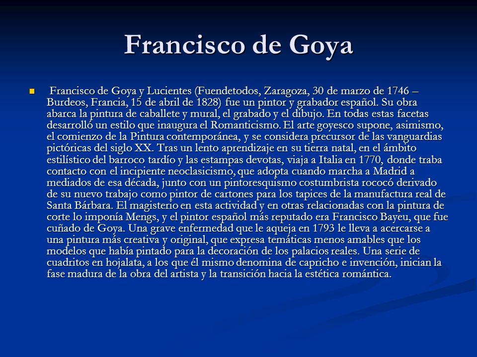 Francisco de Goya Francisco de Goya y Lucientes (Fuendetodos, Zaragoza, 30 de marzo de 1746 – Burdeos, Francia, 15 de abril de 1828) fue un pintor y grabador español.