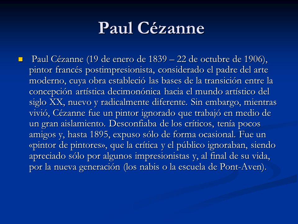 Paul Cézanne Paul Cézanne Paul Cézanne (19 de enero de 1839 – 22 de octubre de 1906), pintor francés postimpresionista, considerado el padre del arte moderno, cuya obra estableció las bases de la transición entre la concepción artística decimonónica hacia el mundo artístico del siglo XX, nuevo y radicalmente diferente.