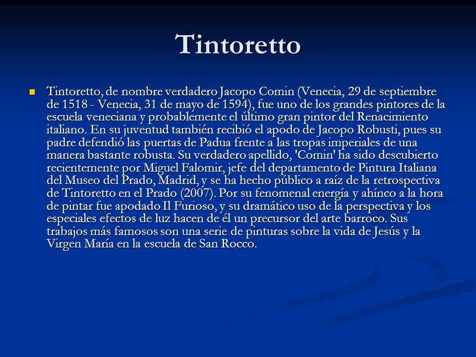 Tintoretto Tintoretto, de nombre verdadero Jacopo Comin (Venecia, 29 de septiembre de 1518 - Venecia, 31 de mayo de 1594), fue uno de los grandes pintores de la escuela veneciana y probablemente el último gran pintor del Renacimiento italiano.