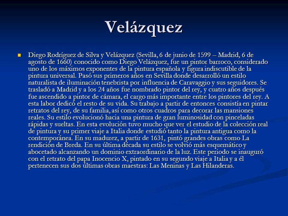 Velázquez Diego Rodríguez de Silva y Velázquez (Sevilla, 6 de junio de 1599 – Madrid, 6 de agosto de 1660) conocido como Diego Velázquez, fue un pintor barroco, considerado uno de los máximos exponentes de la pintura española y figura indiscutible de la pintura universal.