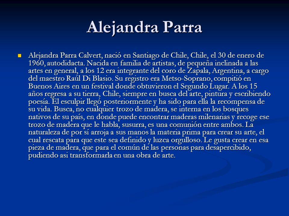 Alejandra Parra Alejandra Parra Calvert, nació en Santiago de Chile, Chile, el 30 de enero de 1960, autodidacta. Nacida en familia de artistas, de peq