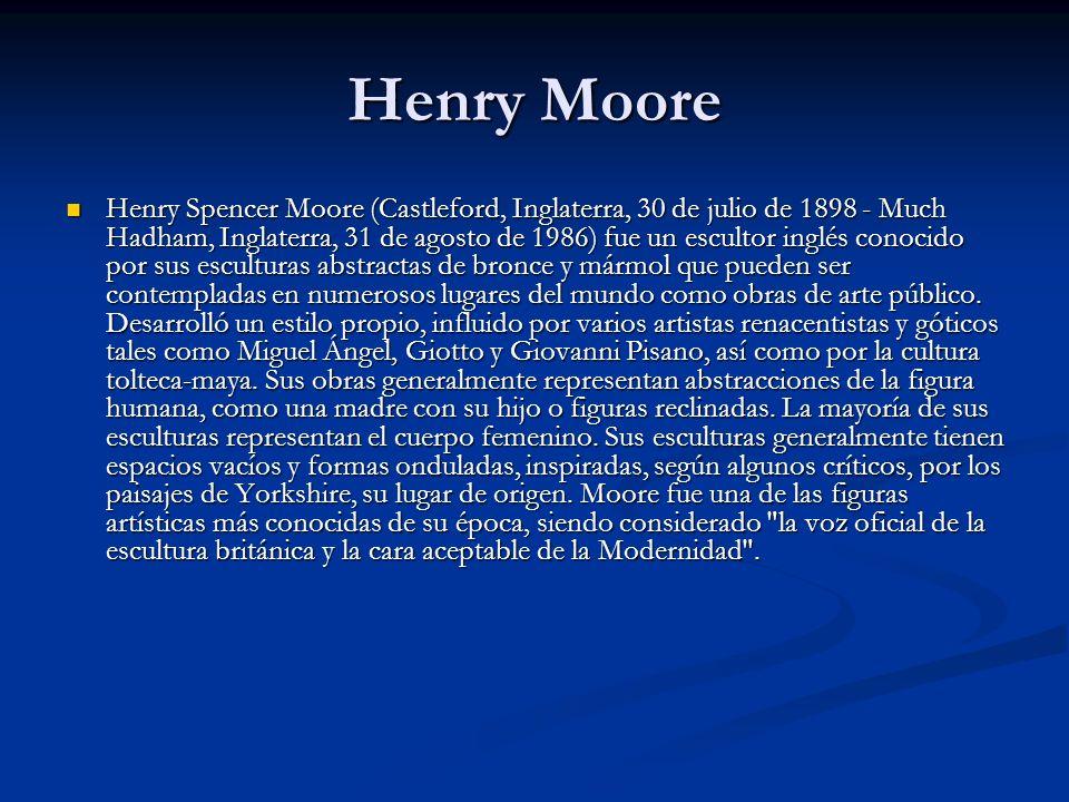 Henry Moore Henry Spencer Moore (Castleford, Inglaterra, 30 de julio de 1898 - Much Hadham, Inglaterra, 31 de agosto de 1986) fue un escultor inglés conocido por sus esculturas abstractas de bronce y mármol que pueden ser contempladas en numerosos lugares del mundo como obras de arte público.