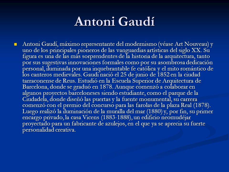 Antoni Gaudí Antoni Gaudí, máximo representante del modernismo (véase Art Nouveau) y uno de los principales pioneros de las vanguardias artísticas del siglo XX.