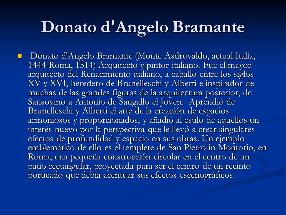 Donato d'Angelo Bramante Donato d'Angelo Bramante (Monte Asdruvaldo, actual Italia, 1444-Roma, 1514) Arquitecto y pintor italiano. Fue el mayor arquit