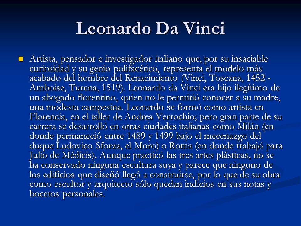 Leonardo Da Vinci Artista, pensador e investigador italiano que, por su insaciable curiosidad y su genio polifacético, representa el modelo más acabado del hombre del Renacimiento (Vinci, Toscana, 1452 - Amboise, Turena, 1519).
