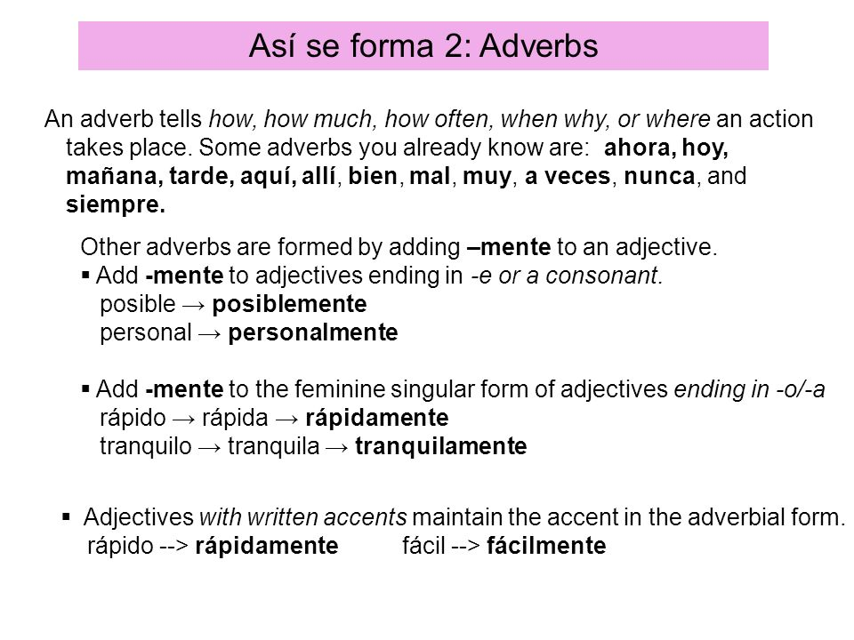 Así se forma 2: Adverbs An adverb tells how, how much, how often, when why, or where an action takes place. Some adverbs you already know are: ahora,