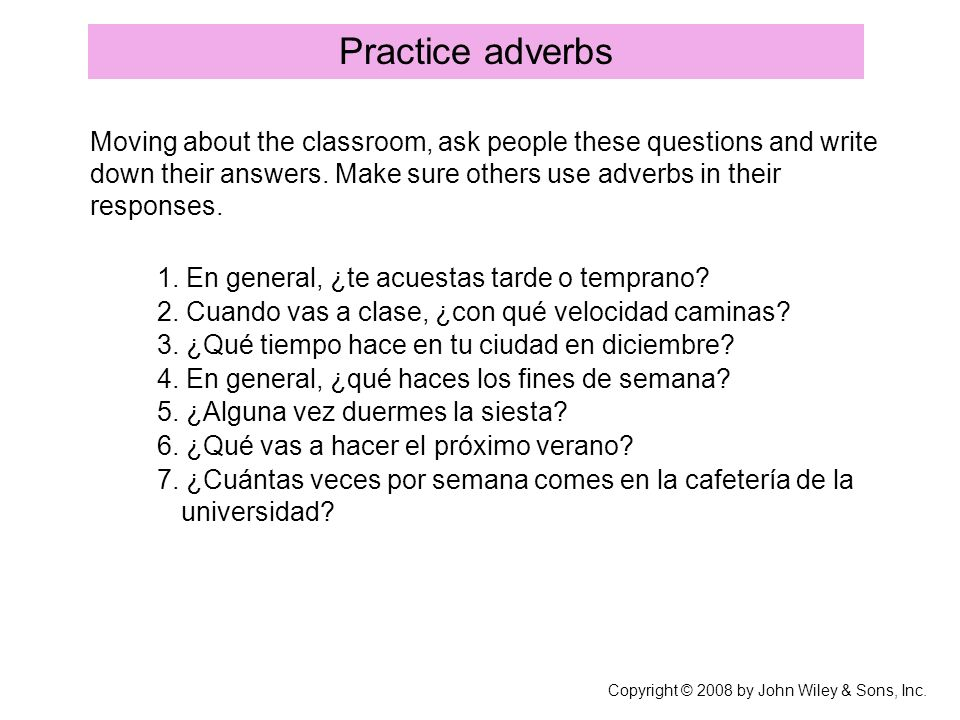 Practice adverbs Copyright © 2008 by John Wiley & Sons, Inc. Moving about the classroom, ask people these questions and write down their answers. Make