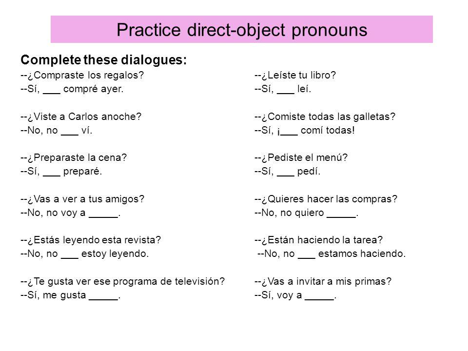 Practice direct-object pronouns Complete these dialogues: --¿Compraste los regalos?--¿Leíste tu libro? --Sí, ___ compré ayer.--Sí, ___ leí. --¿Viste a