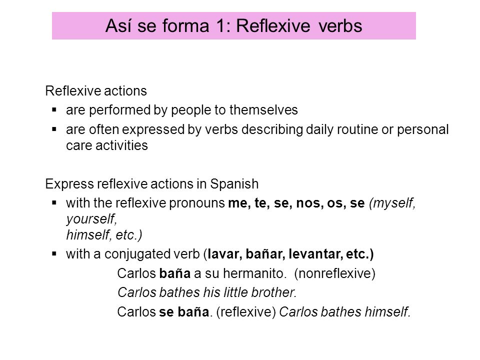 Así se forma 1: Reflexive verbs Reflexive actions are performed by people to themselves are often expressed by verbs describing daily routine or perso