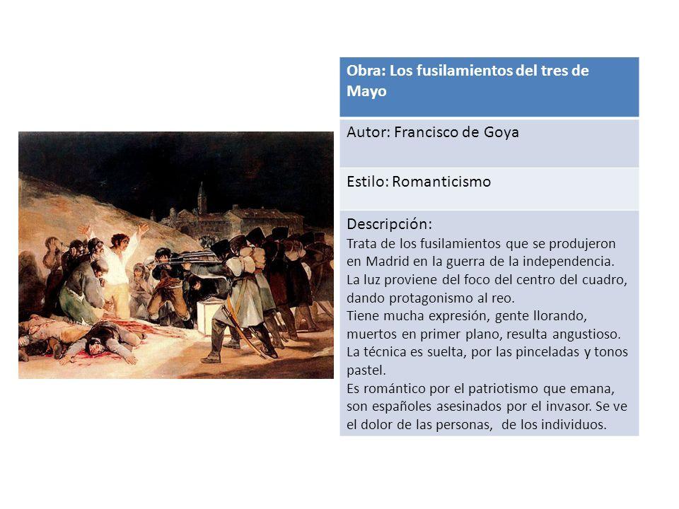 Obra: Los fusilamientos del tres de Mayo Autor: Francisco de Goya Estilo: Romanticismo Descripción: Trata de los fusilamientos que se produjeron en Madrid en la guerra de la independencia.